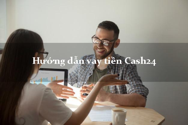 Hướng dẫn vay tiền Cash24