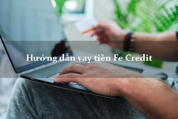 Hướng dẫn vay tiền nhanh Fe Credit