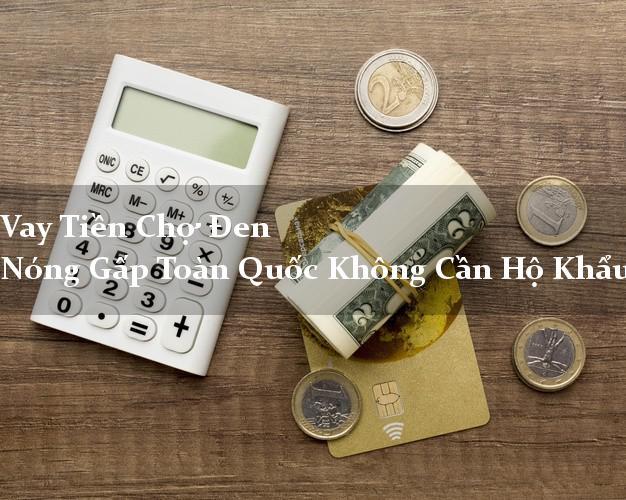 Vay Tiền Chợ Đen Nóng Gấp Toàn Quốc Không Cần Hộ Khẩu