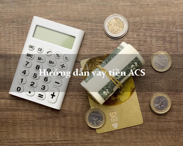 Hướng dẫn vay tiền ACS giải ngân nhanh