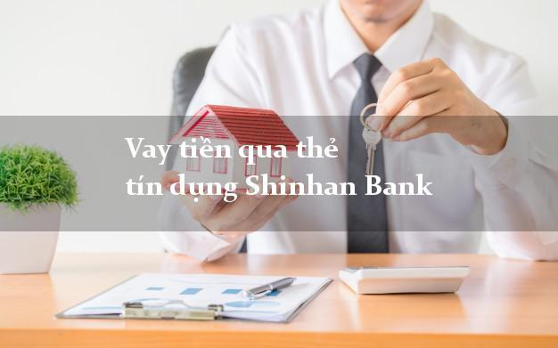 Vay tiền qua thẻ tín dụng Shinhan Bank tháng 4/2021
