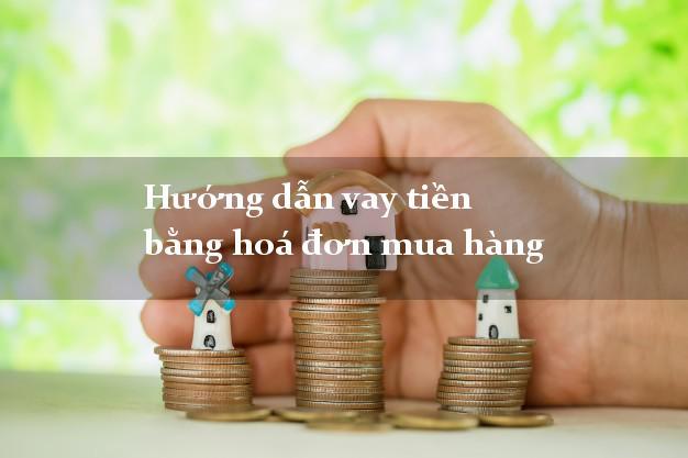 Hướng dẫn vay tiền bằng hoá đơn mua hàng an toàn