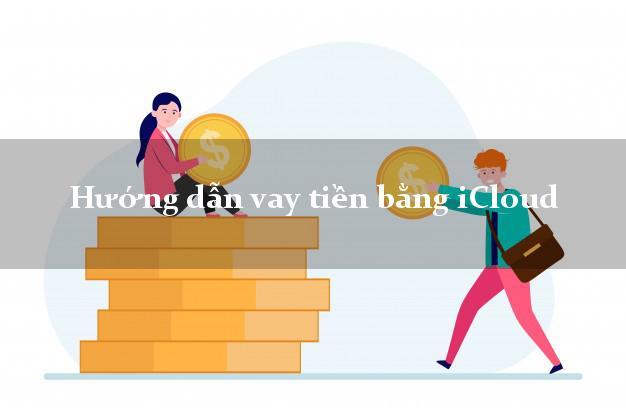 Hướng dẫn vay tiền bằng iCloud an toàn