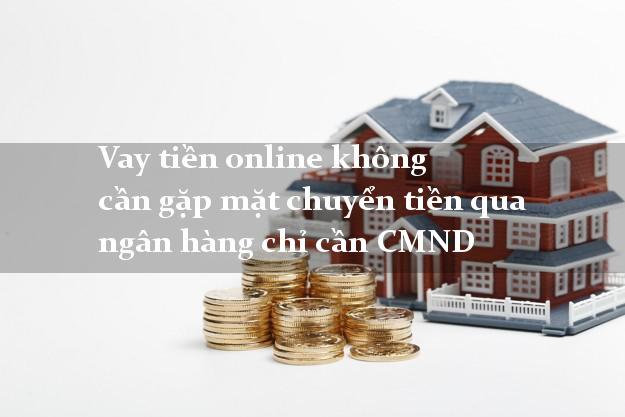 Vay tiền online không cần gặp mặt chuyển tiền qua ngân hàng chỉ cần CMND