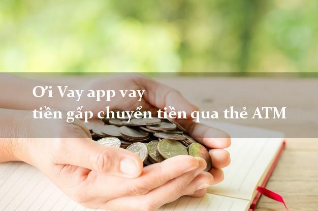 Ơi Vay app vay tiền gấp chuyển tiền qua thẻ ATM
