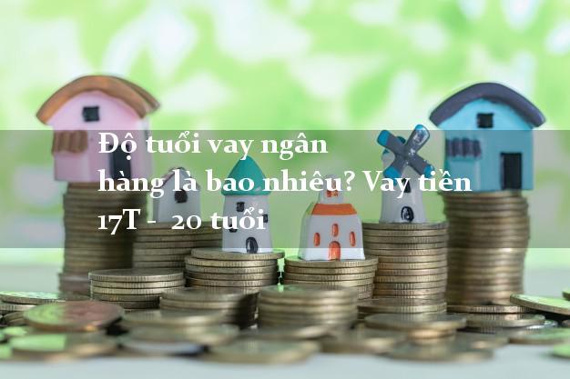 Độ tuổi vay ngân hàng là bao nhiêu? Vay tiền 17T - 20 tuổi