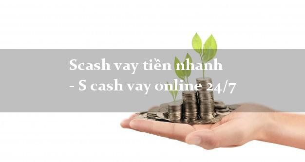 Scash vay tiền nhanh - S cash vay online 24/7