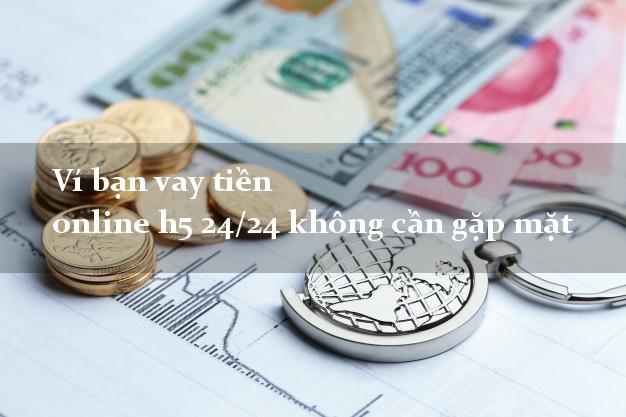 Ví bạn vay tiền online h5 24/24 không cần gặp mặt