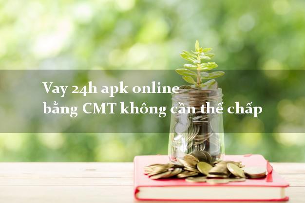 Vay 24h apk online bằng CMT không cần thế chấp
