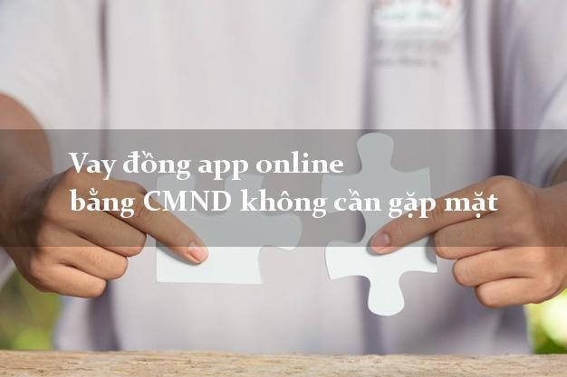 Vay đồng app online bằng CMND không cần gặp mặt