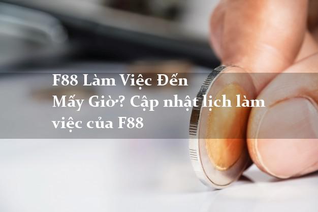 F88 Làm Việc Đến Mấy Giờ? Cập nhật lịch làm việc của F88