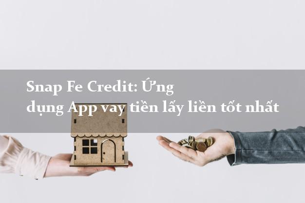 Snap Fe Credit: Ứng dụng App vay tiền lấy liền tốt nhất