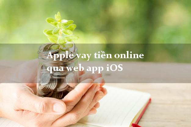 Apple vay tiền online qua web app iOS chấp nhận nợ xấu