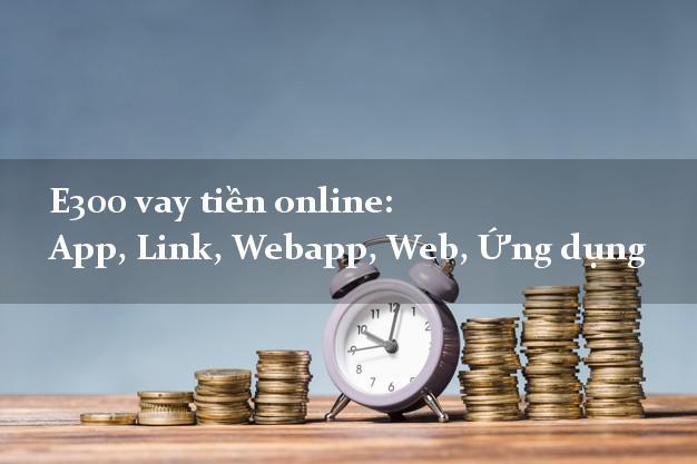E300 vay tiền online: App, Link, Webapp, Web, Ứng dụng siêu nhanh như chớp