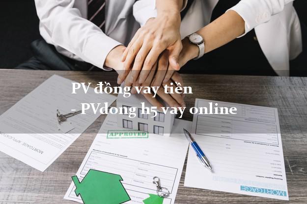 PV đồng vay tiền - PVdong h5 vay online k cần thế chấp