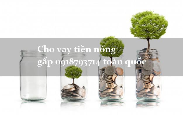 Cho vay tiền nóng gấp 0918793714 toàn quốc duyệt tự động 24h
