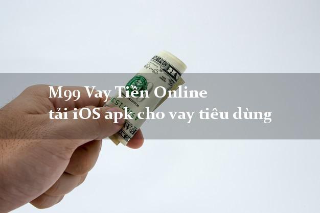 M99 Vay Tiền Online tải iOS apk cho vay tiêu dùng 0% lãi suất