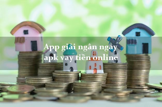 App giải ngân ngay apk vay tiền online không thế chấp