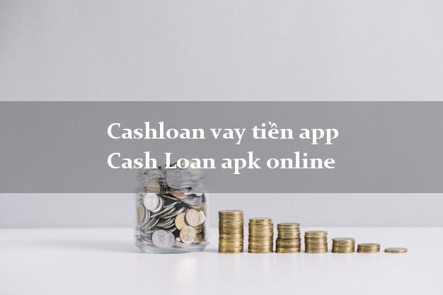 Cashloan vay tiền app Cash Loan apk online không thẩm định