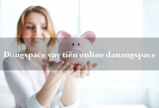 Dongspace vay tiền online danangspace giải ngân ngay apk