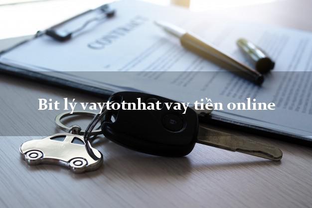 Bit lý vaytotnhat vay tiền online hỗ trợ nợ xấu