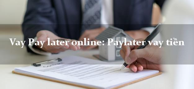 Vay Pay later online: Paylater vay tiền CMND hộ khẩu tỉnh