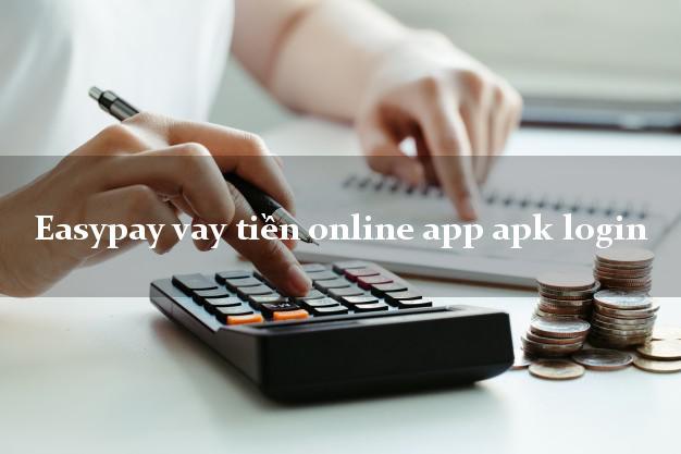 Easypay vay tiền online app apk login CMND hộ khẩu tỉnh